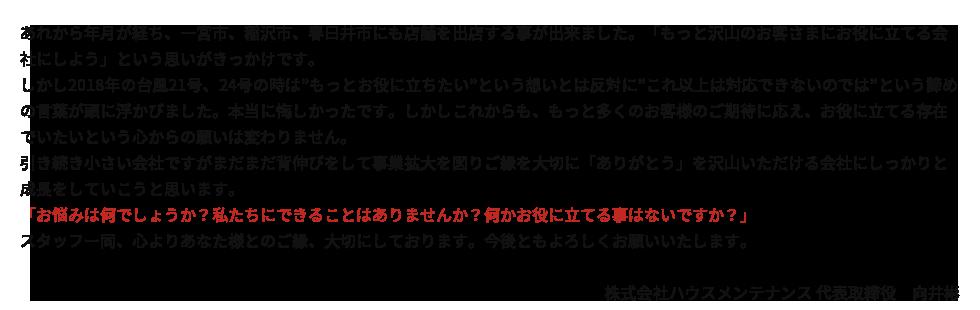 """あれから年月が経ち、一宮市、稲沢市、春日井市にも店舗を出店する事が出来ました。「もっと沢山のお客さまにお役に立てる会社にしよう」という思いがきっかけです。しかし2018年の台風21号、24号の時は""""もっとお役に立ちたい""""という想いとは反対に""""これ以上は対応できないのでは""""という諦めの言葉が頭に浮かびました。本当に悔しかったです。しかしこれからも、もっと多くのお客様のご期待に応え、お役に立てる存在でいたいという心からの願いは変わりません。引き続き小さい会社ですがまだまだ背伸びをして事業拡大を図りご縁を大切に「ありがとう」を沢山いただける会社にしっかりと成長をしていこうと思います。「お悩みは何でしょうか?私たちにできることはありませんか?何かお役に立てる事はないですか?」スタッフー同、心よりあなた様とのご縁、大切にしております。今後ともよろしくお願いいたします。株式会社ハウスメンテナンス代表取締役 向井彬"""